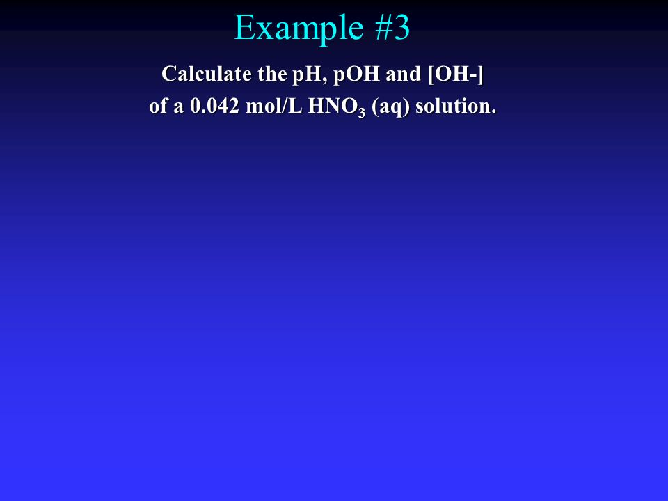 Calculate the pH, pOH and [OH-] of a 0.042 mol/L HNO3 (aq) solution.